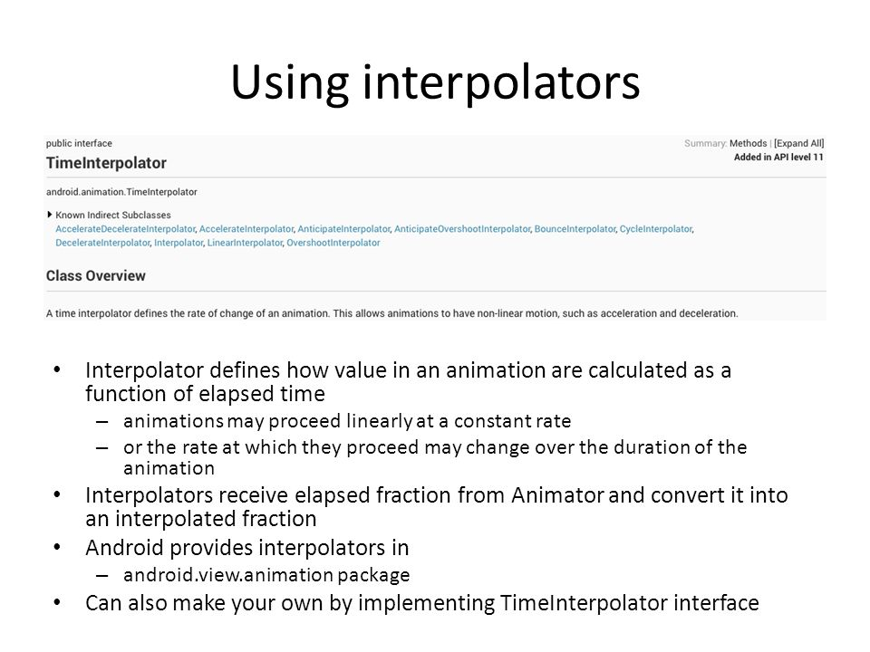 Using interpolators Interpolator defines how value in an animation are calculated as a function of elapsed time – animations may proceed linearly at a constant rate – or the rate at which they proceed may change over the duration of the animation Interpolators receive elapsed fraction from Animator and convert it into an interpolated fraction Android provides interpolators in – android.view.animation package Can also make your own by implementing TimeInterpolator interface