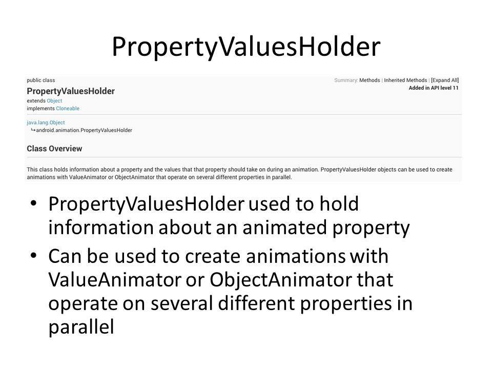 PropertyValuesHolder PropertyValuesHolder used to hold information about an animated property Can be used to create animations with ValueAnimator or ObjectAnimator that operate on several different properties in parallel