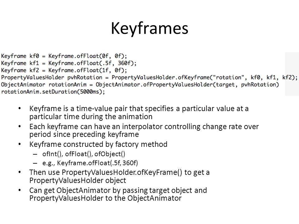 Keyframes Keyframe is a time-value pair that specifies a particular value at a particular time during the animation Each keyframe can have an interpol