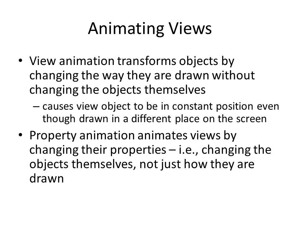 Animating Views View animation transforms objects by changing the way they are drawn without changing the objects themselves – causes view object to be in constant position even though drawn in a different place on the screen Property animation animates views by changing their properties – i.e., changing the objects themselves, not just how they are drawn