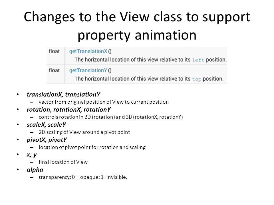 Changes to the View class to support property animation translationX, translationY – vector from original position of View to current position rotation, rotationX, rotationY – controls rotation in 2D (rotation) and 3D (rotationX, rotationY) scaleX, scaleY – 2D scaling of View around a pivot point pivotX, pivotY – location of pivot point for rotation and scaling x, y – final location of View alpha – transparency: 0 = opaque; 1=invisible.