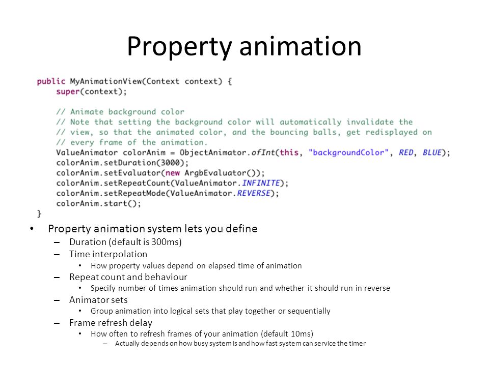 Property animation Property animation system lets you define – Duration (default is 300ms) – Time interpolation How property values depend on elapsed
