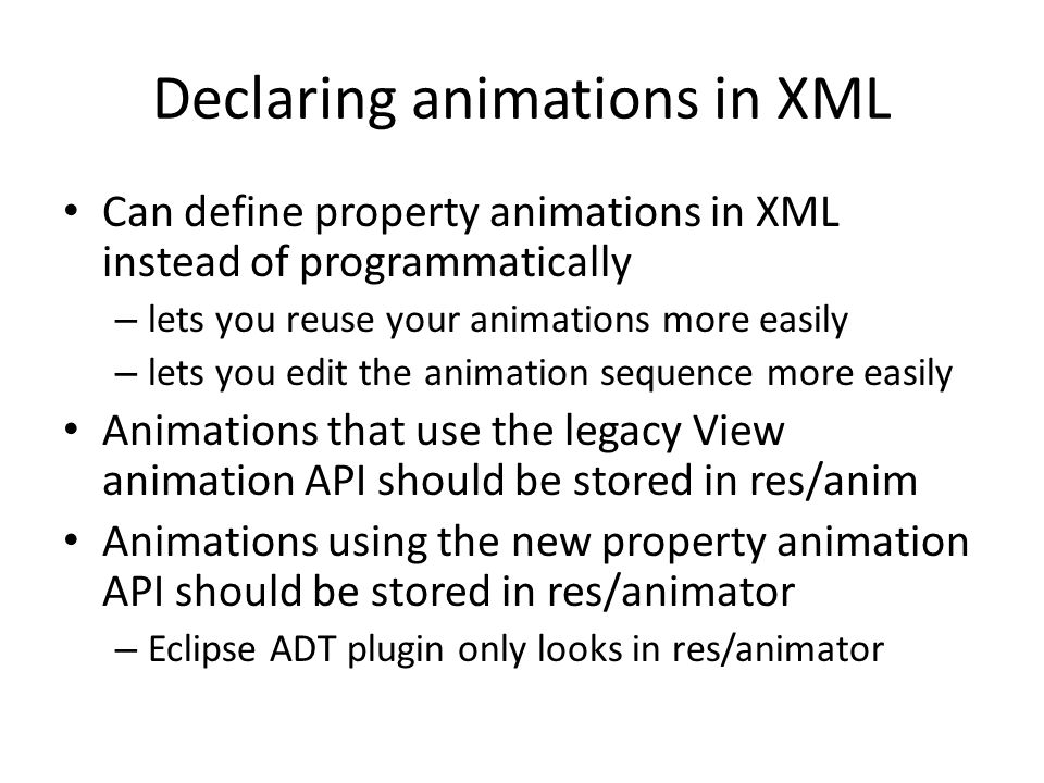 Declaring animations in XML Can define property animations in XML instead of programmatically – lets you reuse your animations more easily – lets you edit the animation sequence more easily Animations that use the legacy View animation API should be stored in res/anim Animations using the new property animation API should be stored in res/animator – Eclipse ADT plugin only looks in res/animator