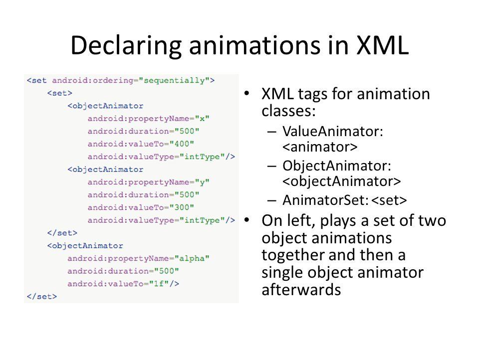 Declaring animations in XML XML tags for animation classes: – ValueAnimator: – ObjectAnimator: – AnimatorSet: On left, plays a set of two object anima