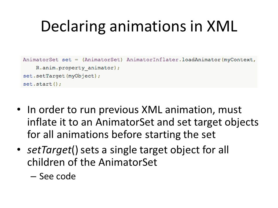 Declaring animations in XML In order to run previous XML animation, must inflate it to an AnimatorSet and set target objects for all animations before starting the set setTarget() sets a single target object for all children of the AnimatorSet – See code