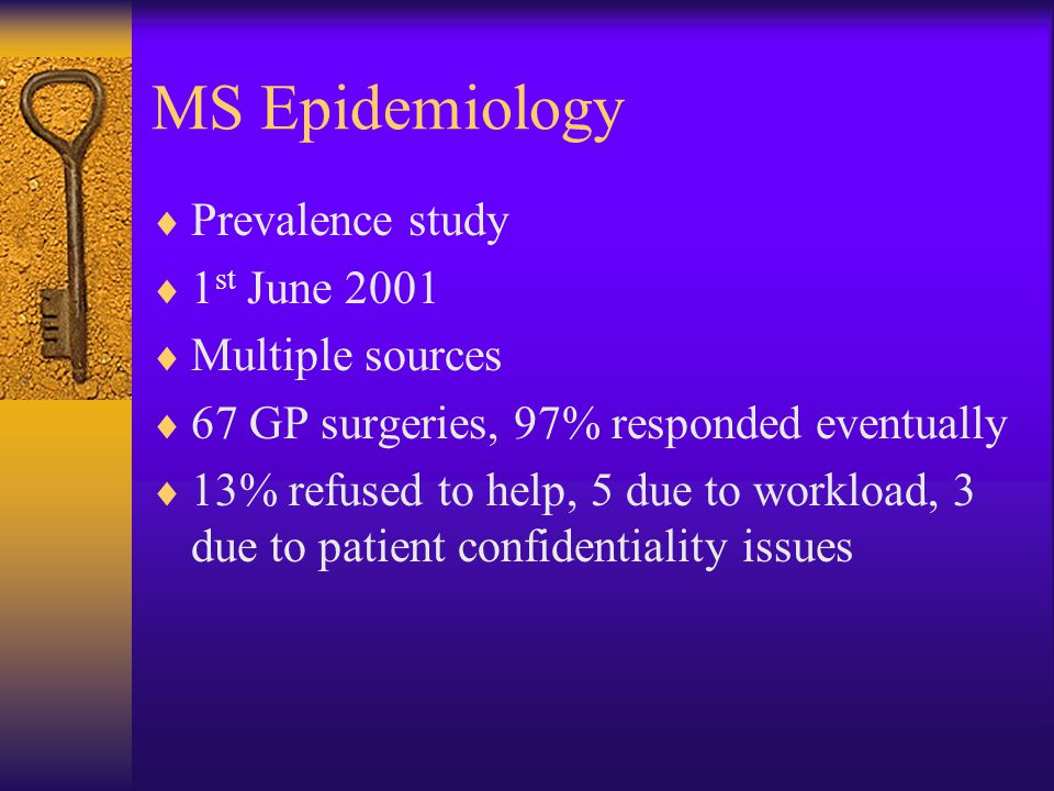 MS Epidemiology  Prevalence study  1 st June 2001  Multiple sources  67 GP surgeries, 97% responded eventually  13% refused to help, 5 due to workload, 3 due to patient confidentiality issues