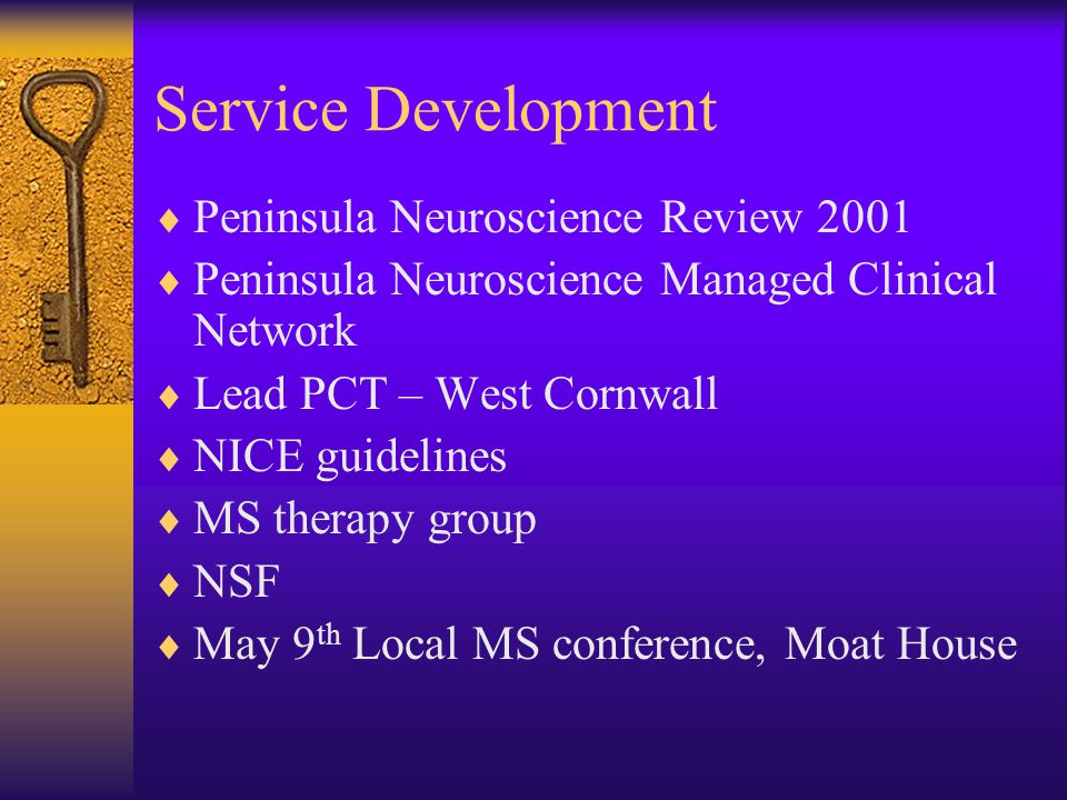 Service Development  Peninsula Neuroscience Review 2001  Peninsula Neuroscience Managed Clinical Network  Lead PCT – West Cornwall  NICE guidelines  MS therapy group  NSF  May 9 th Local MS conference, Moat House