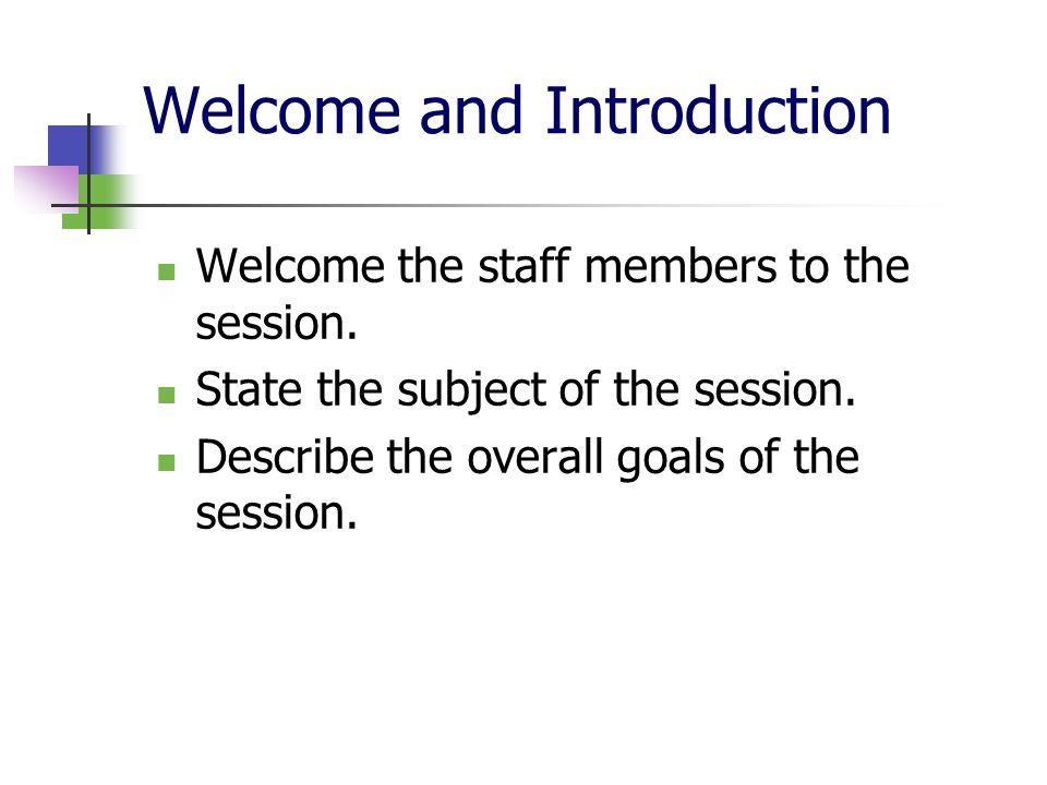 Welcome and Introduction Welcome the staff members to the session. State the subject of the session. Describe the overall goals of the session.
