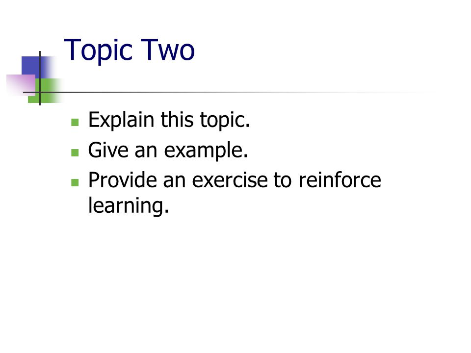 Topic Two Explain this topic. Give an example. Provide an exercise to reinforce learning.