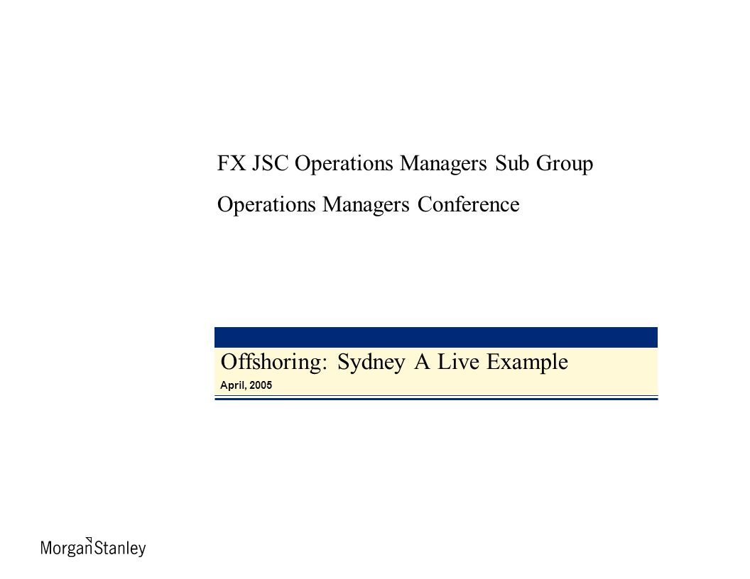 Offshoring: Sydney A Live Example April, 2005 FX JSC Operations Managers Sub Group Operations Managers Conference