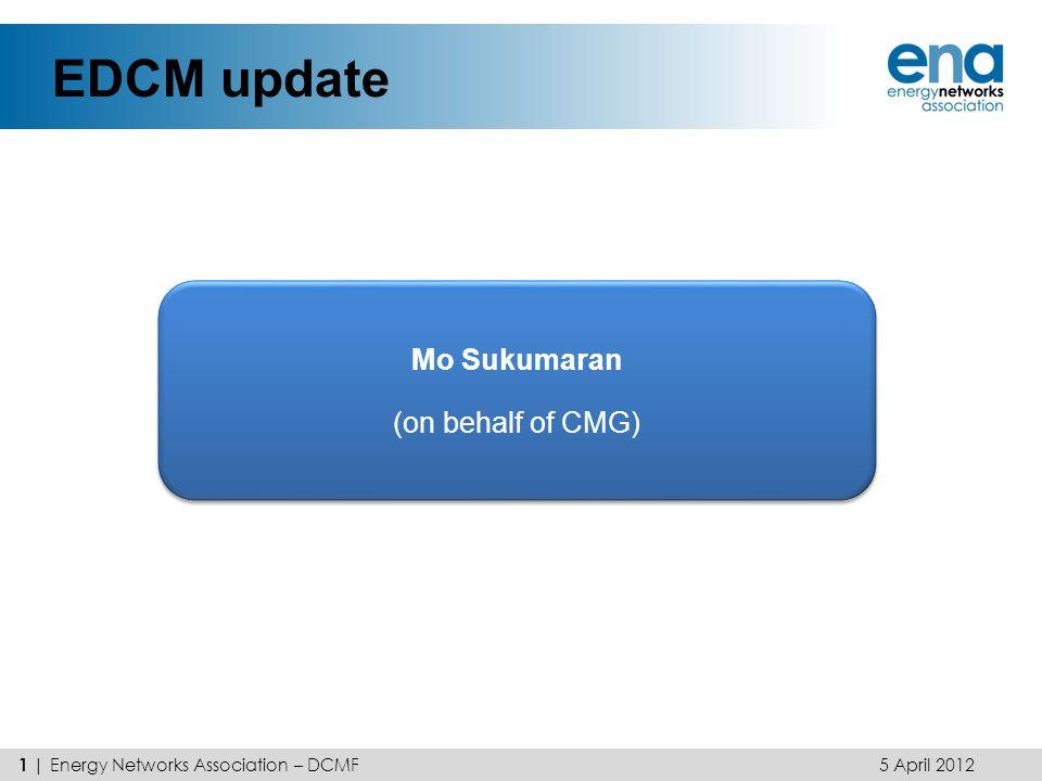 EDCM update 1 | Energy Networks Association – DCMF Mo Sukumaran (on behalf of CMG) Mo Sukumaran (on behalf of CMG) 5 April 2012