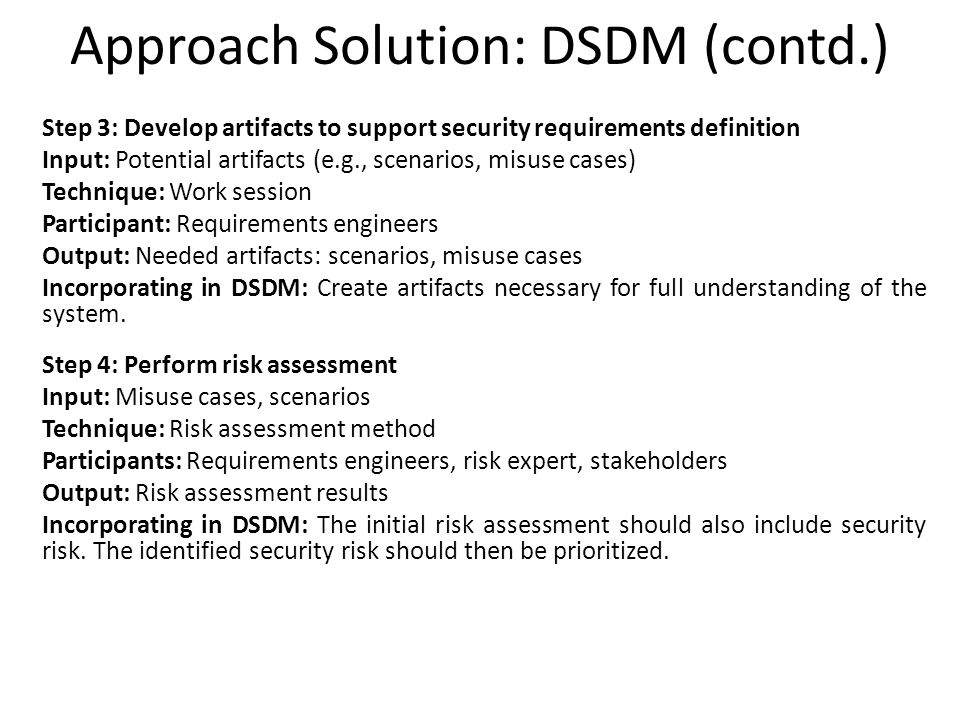 Approach Solution: DSDM (contd.) Step 3: Develop artifacts to support security requirements definition Input: Potential artifacts (e.g., scenarios, mi