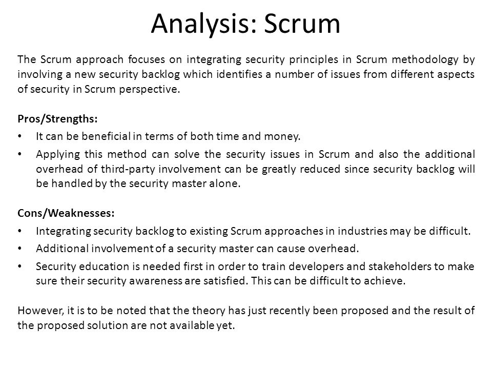 Analysis: Scrum The Scrum approach focuses on integrating security principles in Scrum methodology by involving a new security backlog which identifie