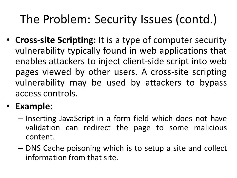 The Problem: Security Issues (contd.) Cross-site Scripting: It is a type of computer security vulnerability typically found in web applications that e