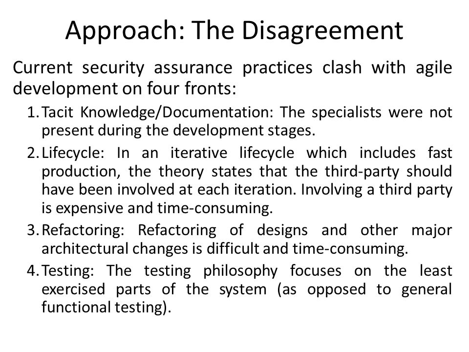 Approach: The Disagreement Current security assurance practices clash with agile development on four fronts: 1.Tacit Knowledge/Documentation: The spec