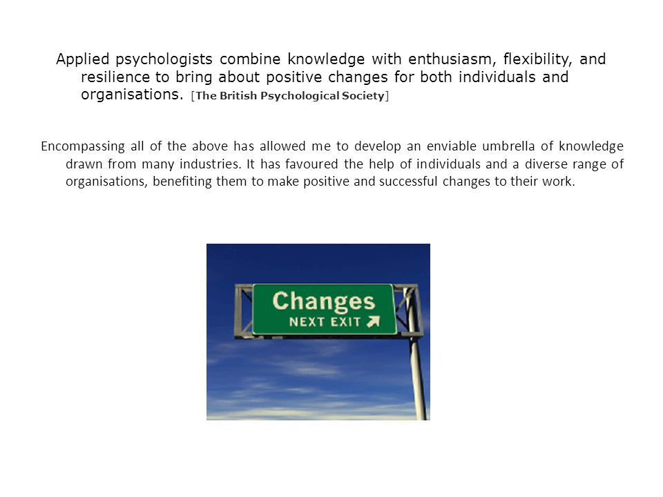 Applied psychologists combine knowledge with enthusiasm, flexibility, and resilience to bring about positive changes for both individuals and organisations.