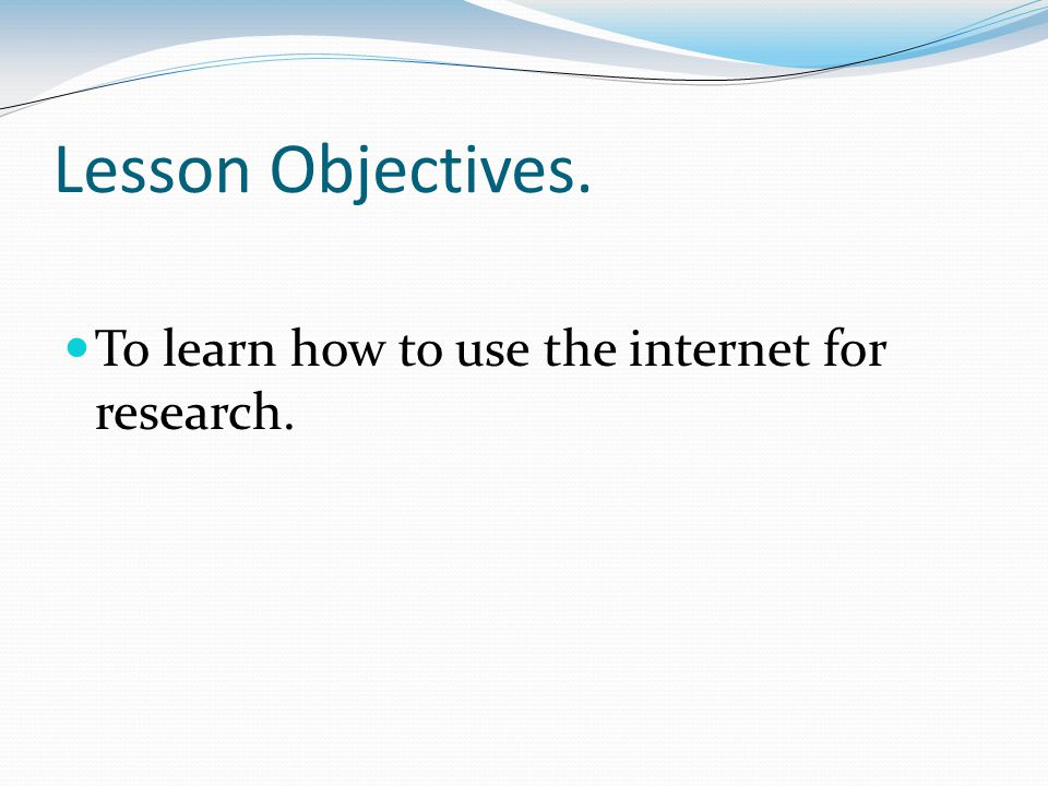 Lesson Objectives. To learn how to use the internet for research.