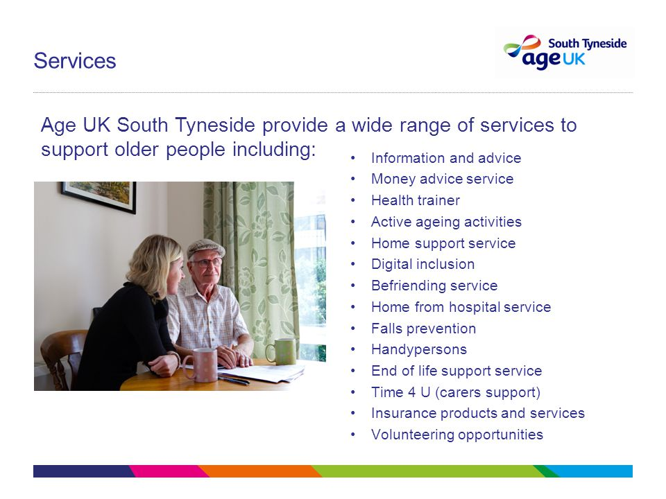 Services Information and advice Money advice service Health trainer Active ageing activities Home support service Digital inclusion Befriending service Home from hospital service Falls prevention Handypersons End of life support service Time 4 U (carers support) Insurance products and services Volunteering opportunities Age UK South Tyneside provide a wide range of services to support older people including: