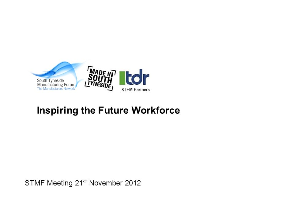 STMF Meeting 21 st November 2012 Inspiring the Future Workforce STEM Partners