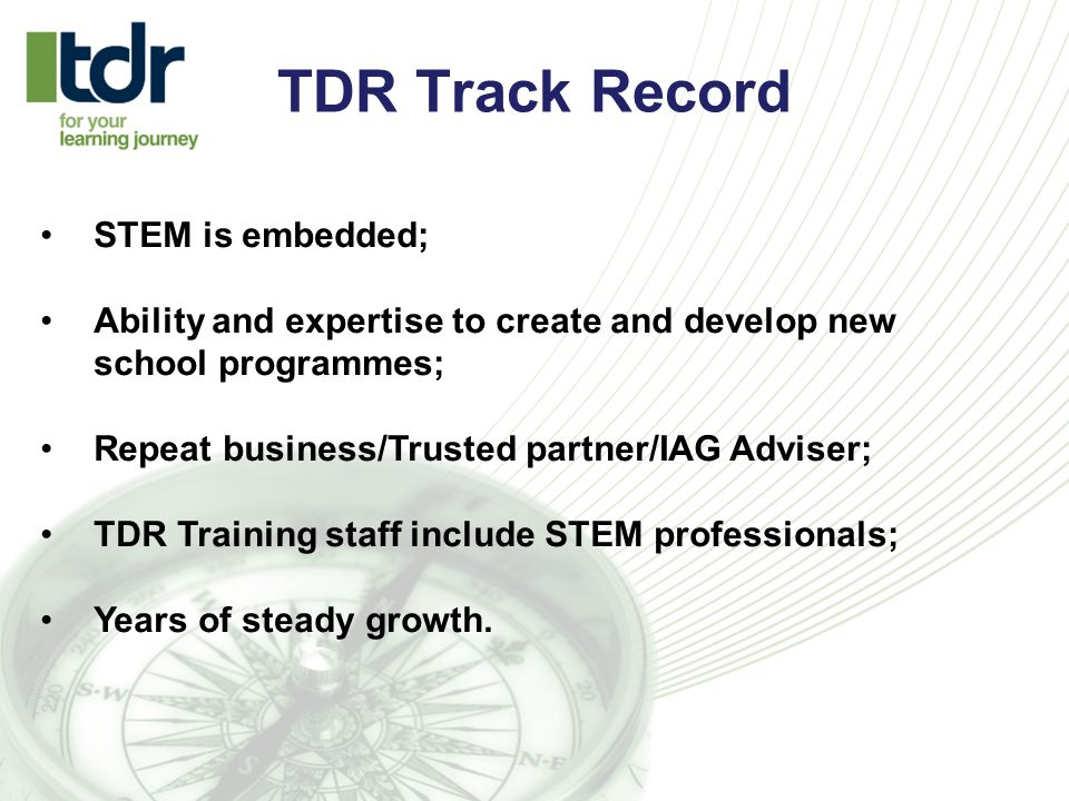 TDR Track Record STEM is embedded; Ability and expertise to create and develop new school programmes; Repeat business/Trusted partner/IAG Adviser; TDR Training staff include STEM professionals; Years of steady growth.