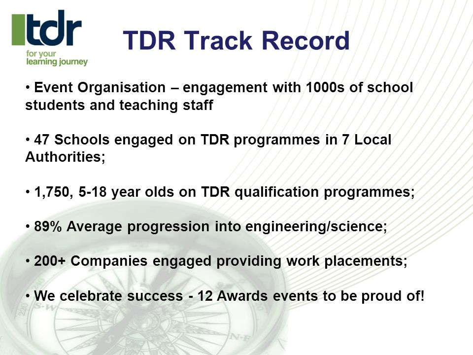 TDR Track Record Event Organisation – engagement with 1000s of school students and teaching staff 47 Schools engaged on TDR programmes in 7 Local Authorities; 1,750, 5-18 year olds on TDR qualification programmes; 89% Average progression into engineering/science; 200+ Companies engaged providing work placements; We celebrate success - 12 Awards events to be proud of!