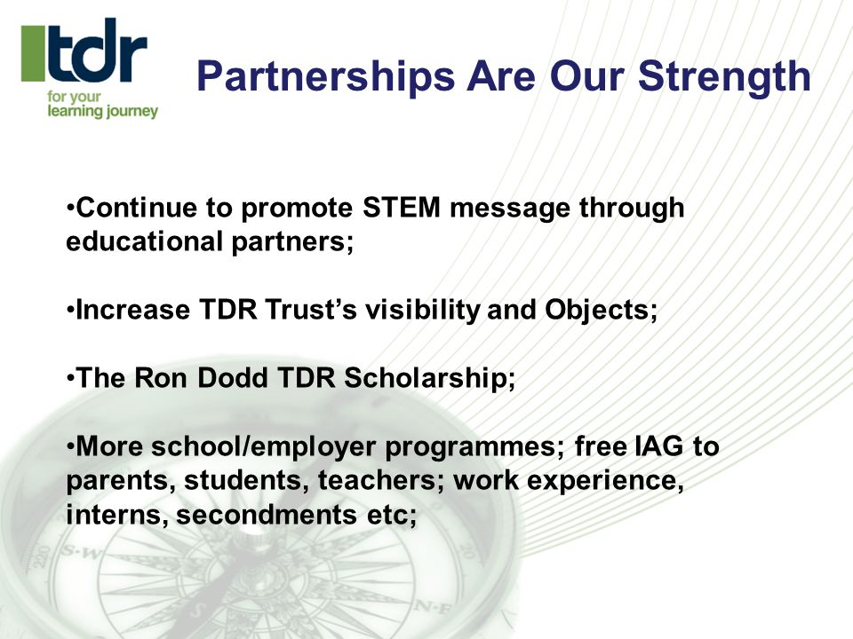 Partnerships Are Our Strength Continue to promote STEM message through educational partners; Increase TDR Trust's visibility and Objects; The Ron Dodd TDR Scholarship; More school/employer programmes; free IAG to parents, students, teachers; work experience, interns, secondments etc;