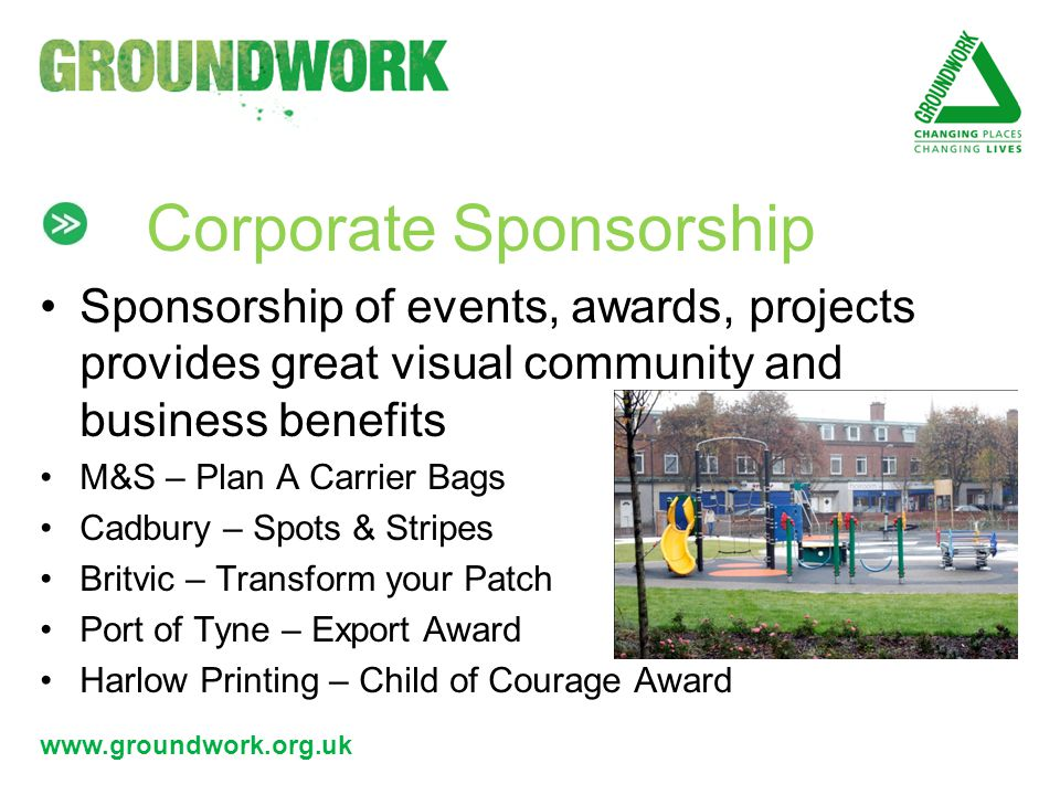 www.groundwork.org.uk Corporate Sponsorship Sponsorship of events, awards, projects provides great visual community and business benefits M&S – Plan A Carrier Bags Cadbury – Spots & Stripes Britvic – Transform your Patch Port of Tyne – Export Award Harlow Printing – Child of Courage Award