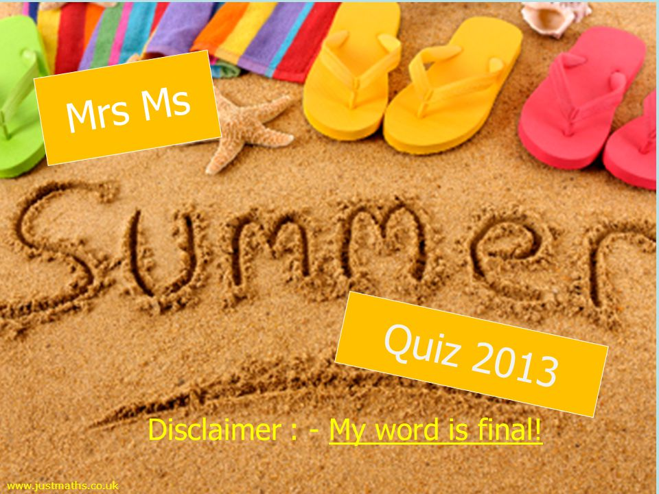 Disclaimer : - My word is final! www.justmaths.co.uk Mrs Ms Quiz 2013