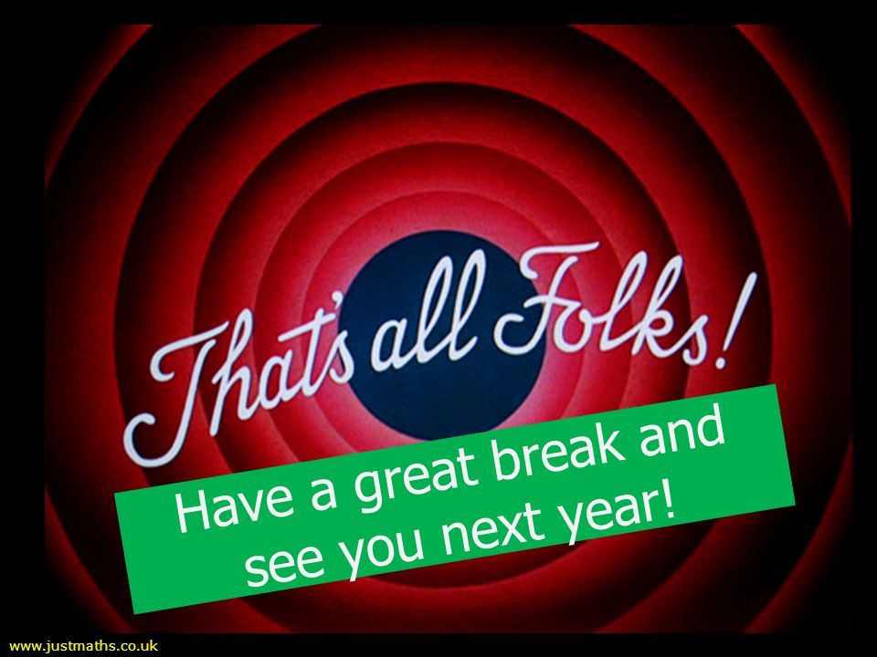 Have a great break and see you next year! www.justmaths.co.uk