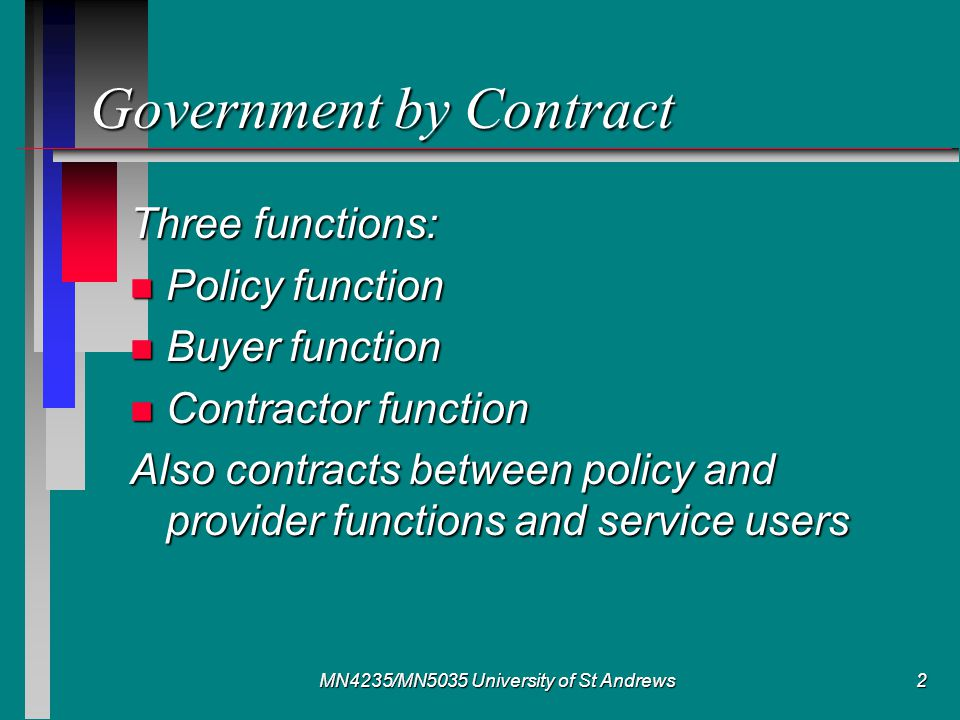 MN4235/MN5035 University of St Andrews2 Government by Contract Three functions: n Policy function n Buyer function n Contractor function Also contracts between policy and provider functions and service users