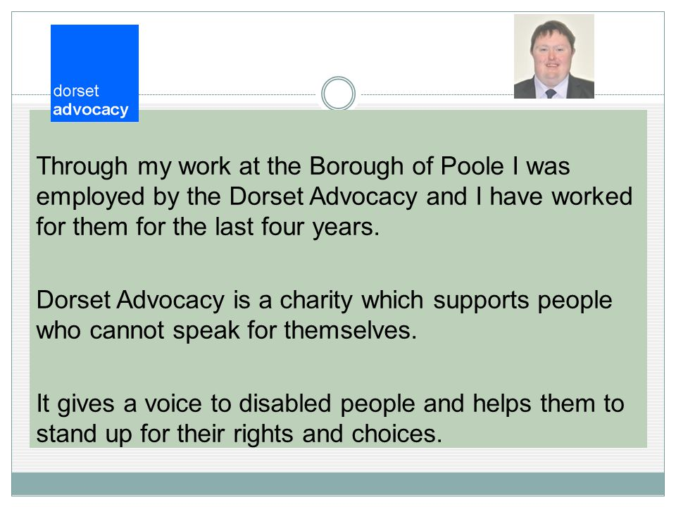 Through my work at the Borough of Poole I was employed by the Dorset Advocacy and I have worked for them for the last four years.