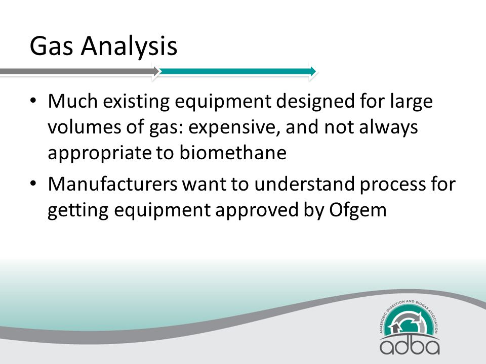 Gas Analysis Much existing equipment designed for large volumes of gas: expensive, and not always appropriate to biomethane Manufacturers want to understand process for getting equipment approved by Ofgem
