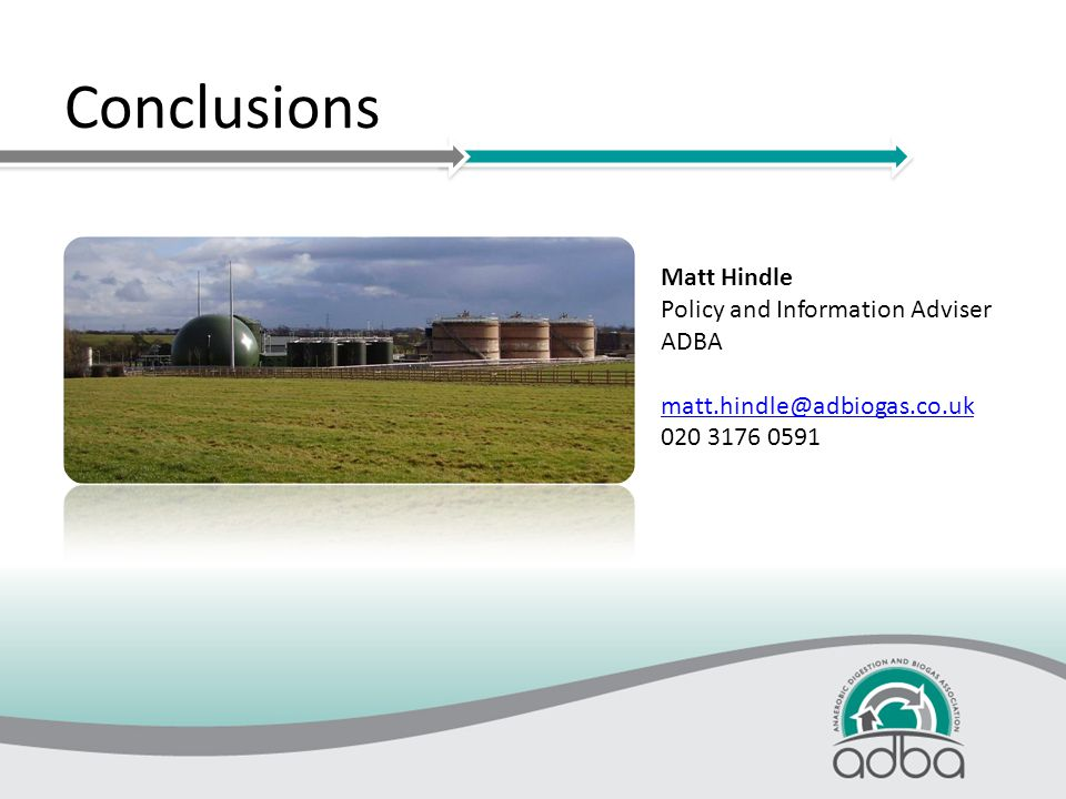 Conclusions Matt Hindle Policy and Information Adviser ADBA matt.hindle@adbiogas.co.uk 020 3176 0591