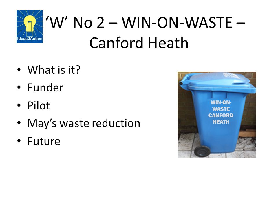 ' 'W' No 2 – WIN-ON-WASTE – Canford Heath What is it? Funder Pilot May's waste reduction Future WIN-ON- WASTE CANFORD HEATH