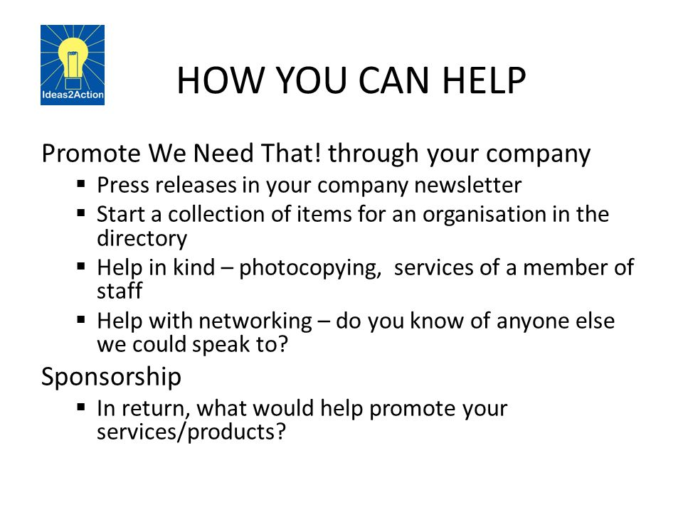 HOW YOU CAN HELP Promote We Need That! through your company  Press releases in your company newsletter  Start a collection of items for an organisat