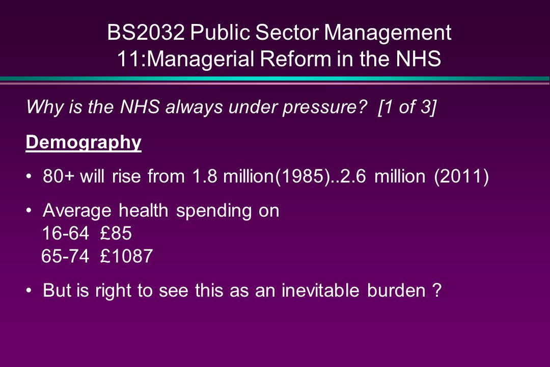 BS2032 Public Sector Management 11:Managerial Reform in the NHS Why is the NHS always under pressure? [1 of 3] Demography 80+ will rise from 1.8 milli