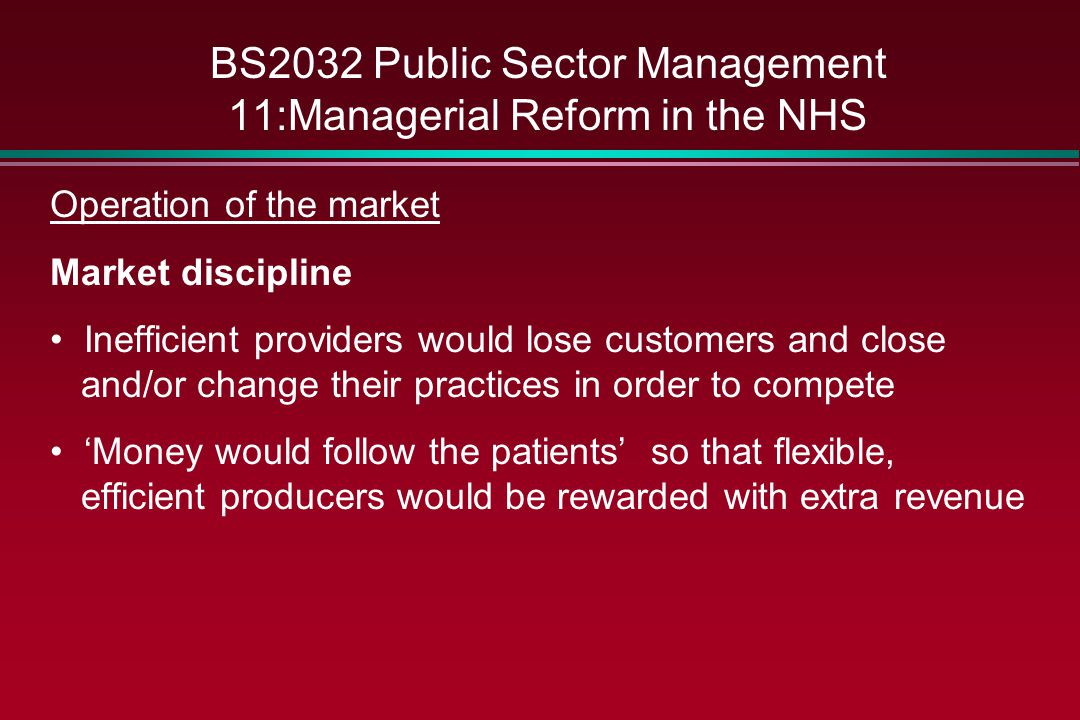 BS2032 Public Sector Management 11:Managerial Reform in the NHS Operation of the market Market discipline Inefficient providers would lose customers a