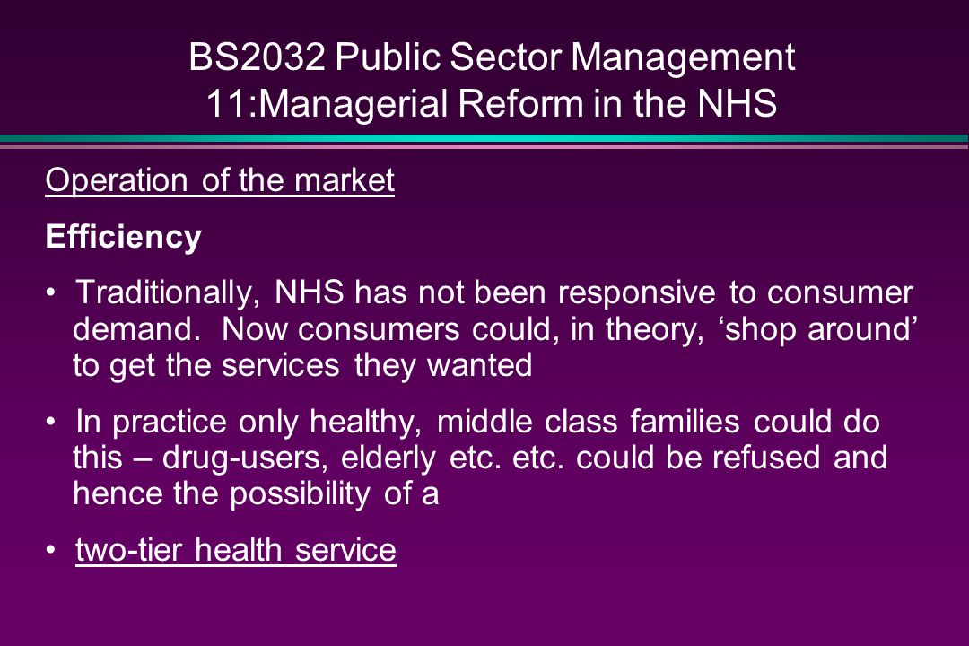 BS2032 Public Sector Management 11:Managerial Reform in the NHS Operation of the market Efficiency Traditionally, NHS has not been responsive to consu