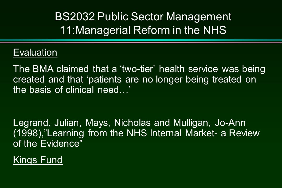 BS2032 Public Sector Management 11:Managerial Reform in the NHS Evaluation The BMA claimed that a 'two-tier' health service was being created and that