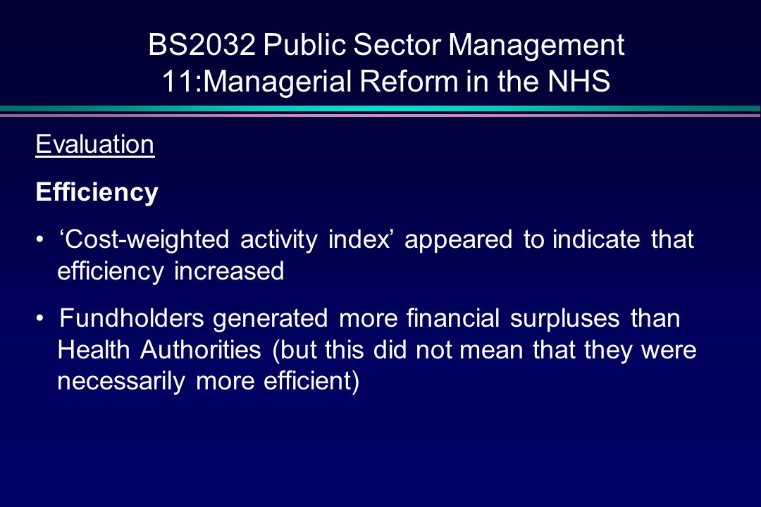 BS2032 Public Sector Management 11:Managerial Reform in the NHS Evaluation Equity A major fear was that the internal labour market would lead to 'cream skimming' apart from anecdotal evidence, no real evidence that this happened on a large scale certainly a two-tier system emerged – but were the patients of non-GP fundholding practices worse off?