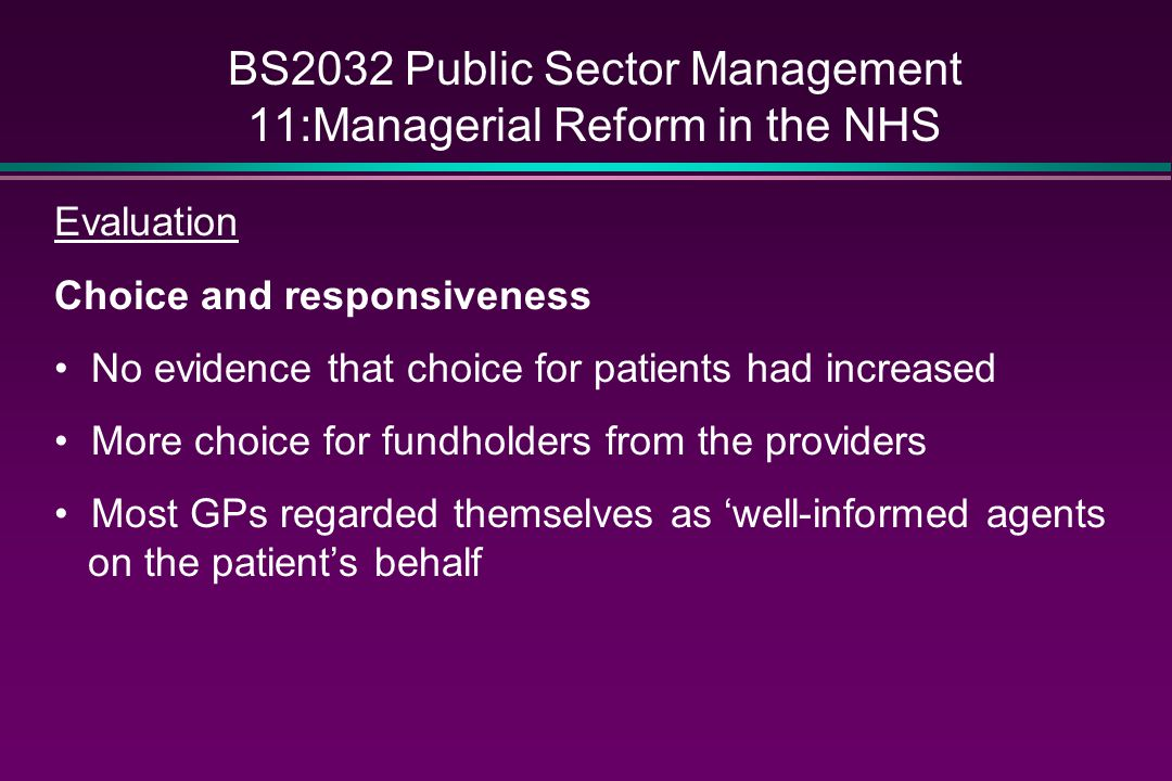 BS2032 Public Sector Management 11:Managerial Reform in the NHS Evaluation Choice and responsiveness No evidence that choice for patients had increase
