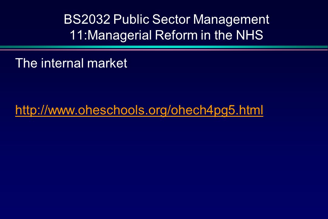 BS2032 Public Sector Management 11:Managerial Reform in the NHS The internal market http://www.oheschools.org/ohech4pg5.html