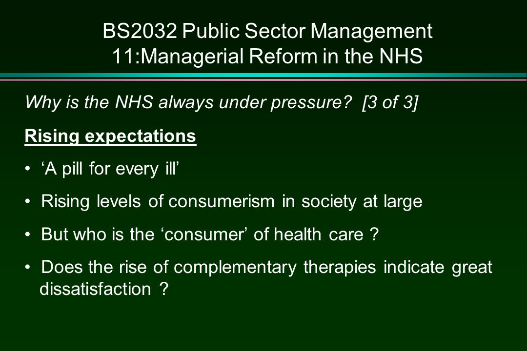 BS2032 Public Sector Management 11:Managerial Reform in the NHS Why is the NHS always under pressure? [3 of 3] Rising expectations 'A pill for every i