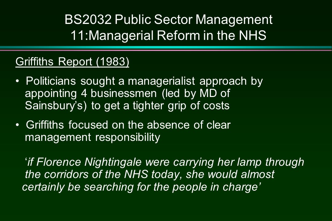 BS2032 Public Sector Management 11:Managerial Reform in the NHS Griffiths Report (1983) Politicians sought a managerialist approach by appointing 4 bu