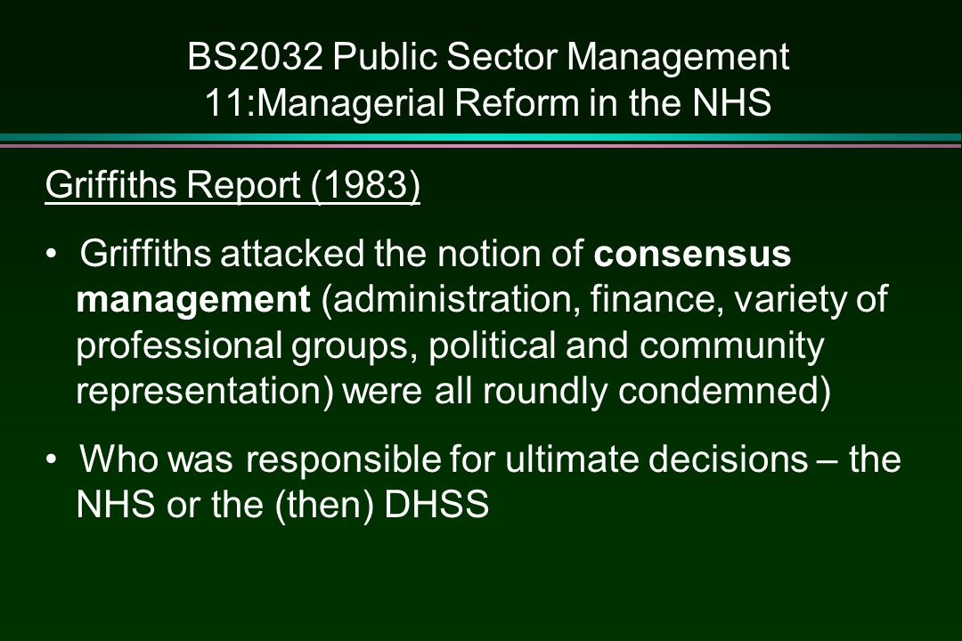 BS2032 Public Sector Management 11:Managerial Reform in the NHS Griffiths Report (1983) Griffiths attacked the notion of consensus management (adminis