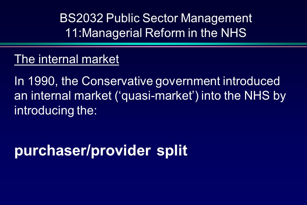 BS2032 Public Sector Management 11:Managerial Reform in the NHS Purchasers GPs have always been main providers of primary care but now budgets were given to some GPs to purchase non-emergency secondary health care GP fundholders covered 50% of the population by 1997 (change of government) Other purchasers were the District Health Authorities who 'bought' healthcare for that part of the population not covered by fundholders