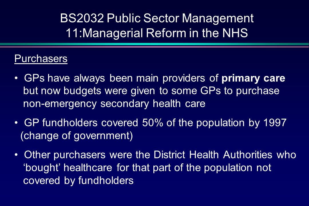 BS2032 Public Sector Management 11:Managerial Reform in the NHS Providers GPs themselves, dentists, pharmacists, opticians NHS Trusts (hospitals in the main) which were self- governing, public corporations within the NHS Any NHS service grouping could call itself a Trust e.g.