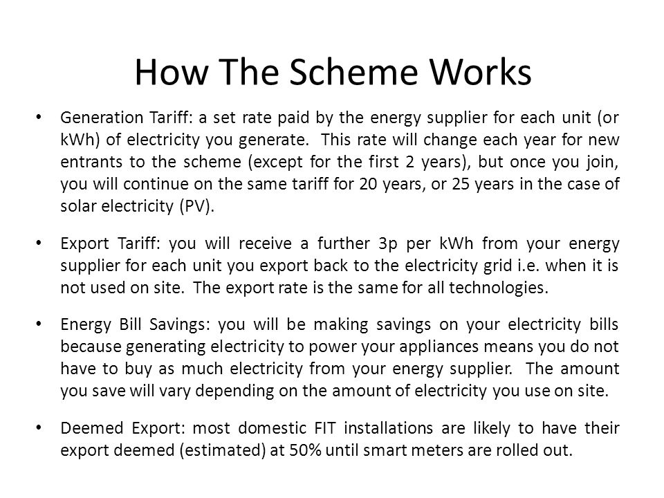 How The Scheme Works Generation Tariff: a set rate paid by the energy supplier for each unit (or kWh) of electricity you generate.