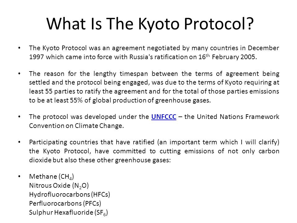 The Kyoto Protocol was an agreement negotiated by many countries in December 1997 which came into force with Russia s ratification on 16 th February 2005.