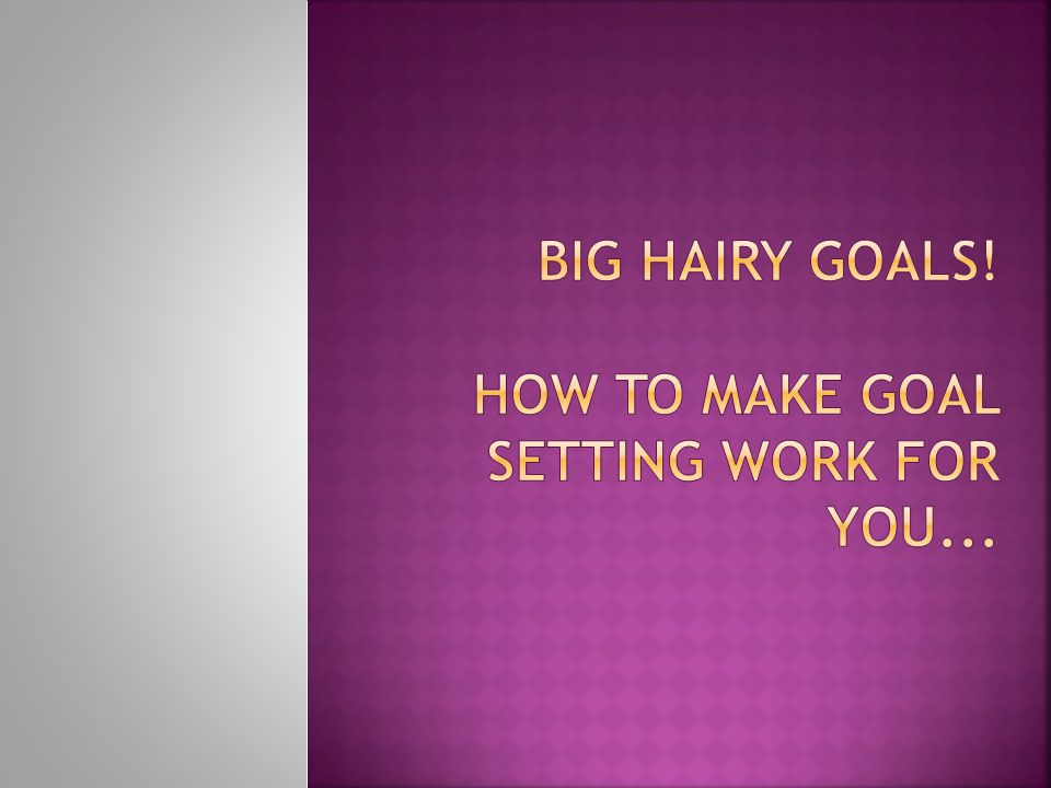  It has been suggested by scientists that everything you do all day – the way you act and the way you feel is directly related to your goals.